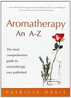 Aromatherapy an A-Z: The Most Comprehensive Guide to Aromatherapy Ever Published 9780091906610
