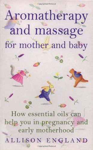 Aromatherapy and Massage for Mother and Baby: How Essential Oils Can Help You in Pregnancy and Early Motherhood 9780091822750