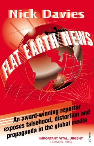 Flat Earth News: An Award-Winning Reporter Exposes Falsehood, Distortion and Propaganda in the Global Media 9780099512684