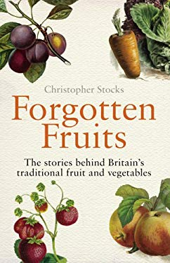 Forgotten Fruits: The Stories Behind Britain's Traditional Fruit and Vegetables. Christopher Stocks 9780099514749