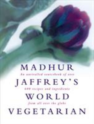 Madhur Jaffrey's World Vegetarian: An Unrivalled Sourcebook of Over 600 Recipes and Ingredients from All Over the Globe 9780091863647