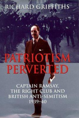Patriotism Perverted: Captain Ramsay, the Right Club and British Anti-Semitism, 1939-40 (History and Politics)