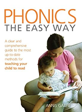 Phonics the Easy Way: A Clear and Comprehensive Guide to the Most Up-To-Date Methods for Teaching Your Child to Read 9780091917173
