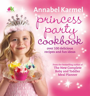 Princess Party Cookbook: Over 100 Delicious Recipes and Fun Ideas 9780091925086