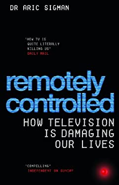 Remotely Controlled: How Television Is Damaging Our Lives 9780091906900