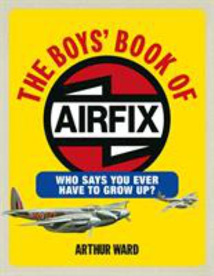 The Boys' Book of Airfix: Who Says You Ever Have to Grow Up? 9780091928988