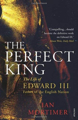 The Perfect King: The Life of Edward III, Father of the English Nation. Ian Mortimer