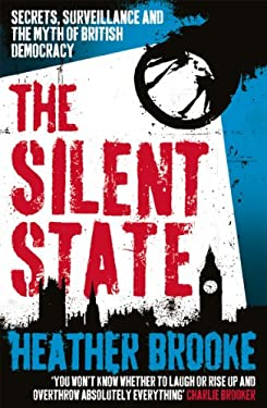 The Silent State: Secrets, Surveillance and the Myth of British Democracy. Heather Brooke 9780099537625