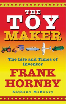 The Toy Maker: The Life and Times of Inventor Frank Hornby 9780091895815
