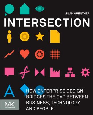 Intersection: How Enterprise Design Bridges the Gap Between Business, Technology, and People 9780123884350