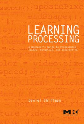 Learning Processing: A Beginner's Guide to Programming Images, Animation, and Interaction 9780123736024