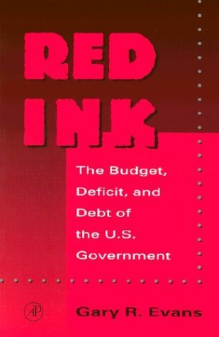 Red Ink: The Budget, Deficit, and Debt of the U.S. Government 9780122440809