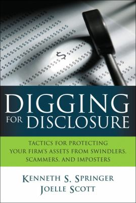 Digging for Disclosure: Tactics for Protecting Your Firm's Assets from Swindlers, Scammers, and Imposters 9780131385566