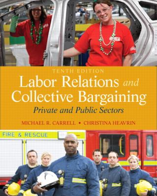 Labor Relations and Collective Bargaining: Private and Public Sectors 9780132730013
