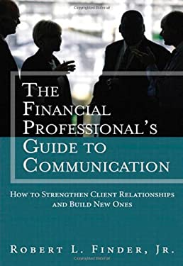 The Financial Professionals Guide to Communication: How to Strengthen Client Relationships and Build New Ones 9780133017908