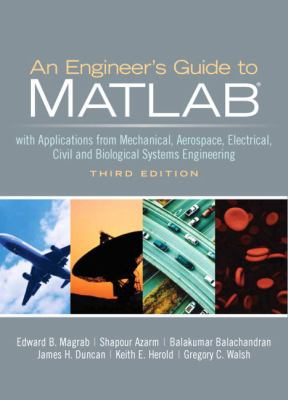 An Engineers Guide to MATLAB: With Applications from Mechanical, Aerospace, Electrical, Civil, and Biological Systems Engineering 9780131991101