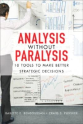 Analysis Without Paralysis: 10 Tools to Make Better Strategic Decisions 9780132361804