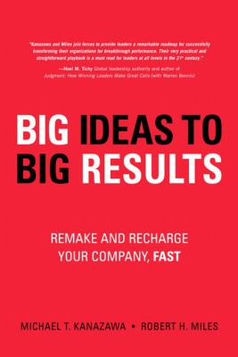 Big Ideas to Big Results: Remake and Recharge Your Company, Fast 9780132344784