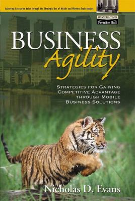 Business Agility: Strategies for Gaining Competitive Advantage Through Mobile Business Solutions 9780130668370