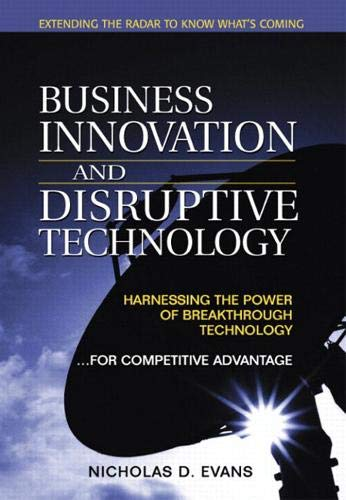 Business Innovation and Disruptive Technology: Harnessing the Power of Breakthrough Technology ... for Competitive Advantage 9780130473974