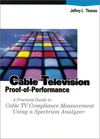 Cable Television Proof-Of-Performance: A Practical Guide to Cable TV Compliance Measurement Using a Specrum Analyzer 9780133063820