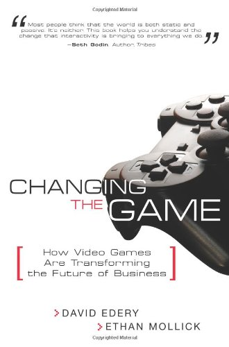 Changing the Game: How Video Games Are Transforming the Future of Business 9780132357814