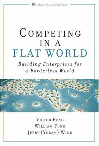 Competing in a Flat World: Building Enterprises for a Borderless World - Fung, Victor / Fung, William / Wind, Yoram (Jerry)