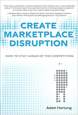 Create Marketplace Disruption: How to Stay Ahead of the Competition 9780132343916