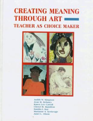 Creating Meaning Through Art: Teacher as Choice Maker 9780133514216