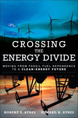 Crossing the Energy Divide: Moving from Fossil Fuel Dependence to a Clean-Energy Future 9780137015443