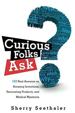 Curious Folks Ask: 162 Real Answers on Amazing Inventions, Fascinating Products, and Medical Mysteries 9780137057382