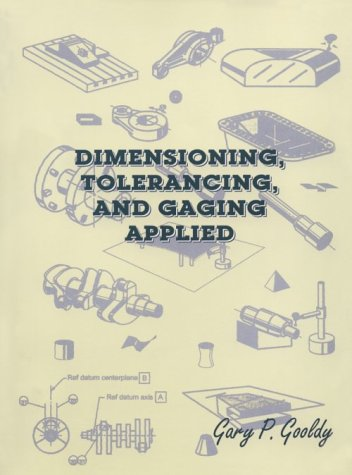 Dimensioning, Tolerancing, & Gaging Applied