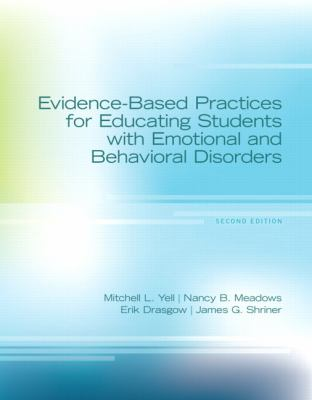 Evidence-Based Practices for Educating Students with Emotional and Behavioral Disorders. by Mitchell L. Yell ... [Et Al.] 9780132657990