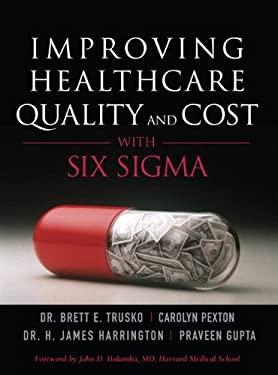 Improving Healthcare Quality and Cost with Six SIGMA (Paperback) - Trusko, Brett E. / Pexton, Carolyn / Harrington, Jim