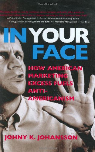 In Your Face: How American Marketing Excess Fuels Anti-Americanism 9780131438187