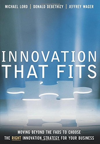 Innovation That Fits: Moving Beyond the Fads to Choose the Right Innovation Strategy for Your Business 9780131438200