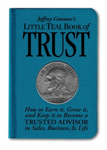 Jeffrey Gitomer's Little Teal Book of Trust: How to Earn It, Grow It, and Keep It to Become a Trusted Advisor in Sales, Business, & Life 9780137154104