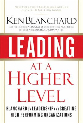 Leading at a Higher Level: Blanchard on Leadership and Creating High Performing Organizations 9780132347723