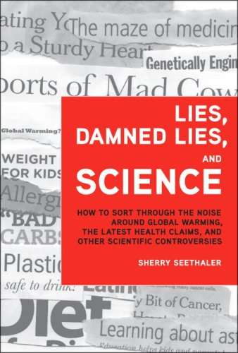 Lies, Damned Lies, and Science: How to Sort Through the Noise Around Global Warming, the Latest Health Claims, and Other Scientific Controversies 9780137155224