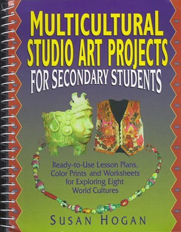 Multicultural Studio Art Projects for Secondary Students: Ready-To-Use Lesson Plans, Color Prints, and Worksheets for Exploring Eight World Cultures 9780132874427