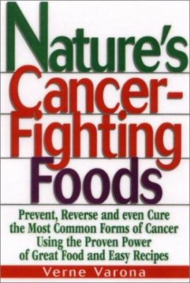Nature's Cancer-Fighting Foods: Prevent and Reverse the Most Common Forms of Cancer Using the Proven Power of Great Food and Easy Recipes 9780130170873