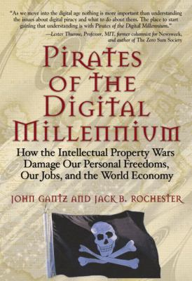 Pirates of the Digital Millennium: How the Intellectual Property Wars Damage Our Personal Freedoms, Our Jobs, and the World Economy 9780131463158