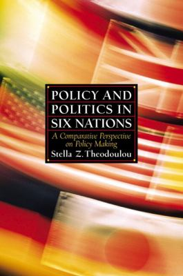 Policy and Politics in Six Nations: A Comparative Perspective on Policy Making 9780130866035