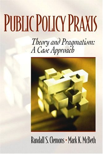 Public Policy Praxis - Theory and Pragmatism: A Case Approach 9780130258823