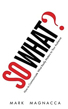 So What?: How to Communicate What Really Matters to Your Audience 9780137158263