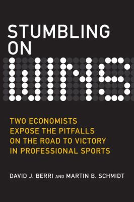 Stumbling on Wins: Two Economists Expose the Pitfalls on the Road to Victory in Professional Sports 9780132357784