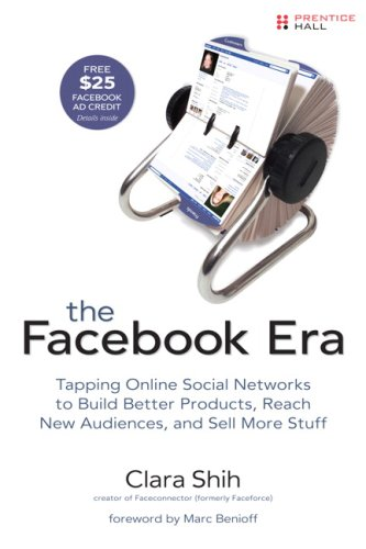 The Facebook Era: Tapping Online Social Networks to Build Better Products, Reach New Audiences, and Sell More Stuff 9780137152223