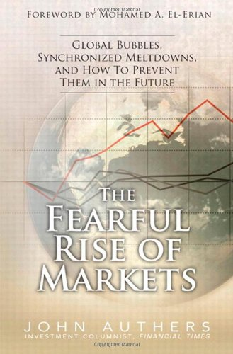 The Fearful Rise of Markets: Global Bubbles, Synchronized Meltdowns, and How to Prevent Them in the Future 9780137072996