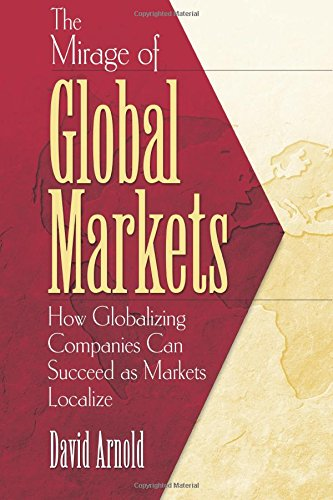 The Mirage of Global Markets: How Globalizing Companies Can Succeed as Markets Localize 9780130470669