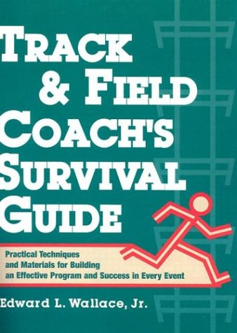 Track & Field Coach's Survival Guide: Practical Techniques and Materials for Building an Effective Program and Success in Every Event 9780136165095